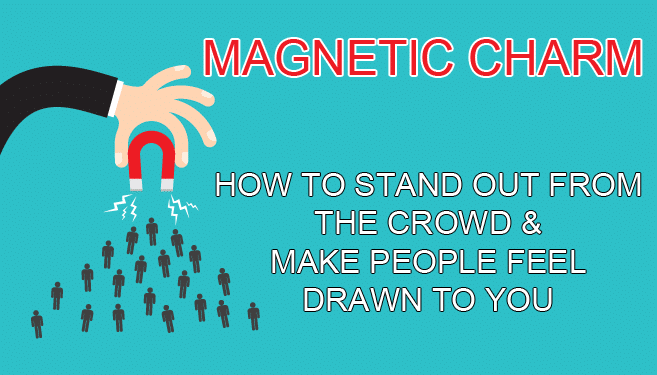Magnetic Charm: How to Stand Out from the Crowd & Make People Drawn to You